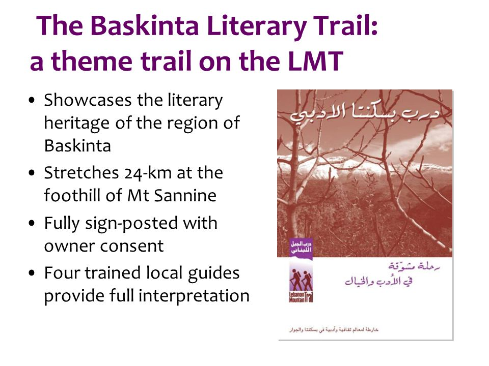 The Baskinta Literary Trail: a theme trail on the LMT Showcases the literary heritage of the region of Baskinta Stretches 24-km at the foothill of Mt Sannine Fully sign-posted with owner consent Four trained local guides provide full interpretation