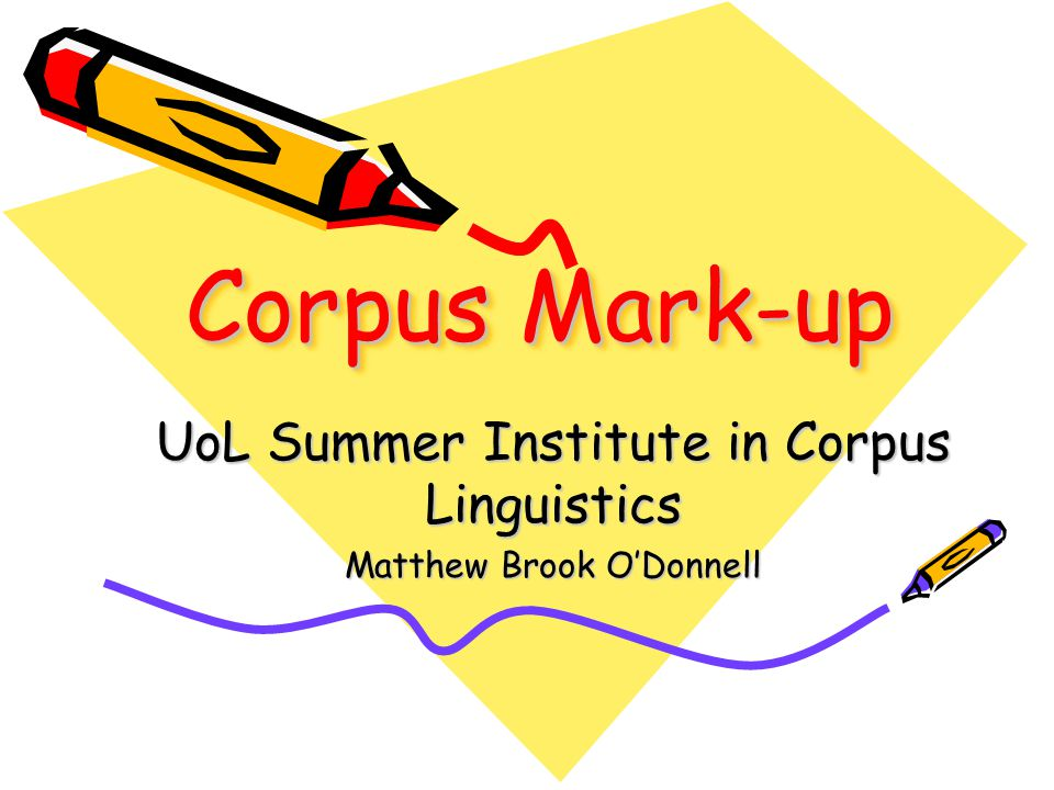 Corpus Mark-up UoL Summer Institute in Corpus Linguistics Matthew Brook O'Donnell
