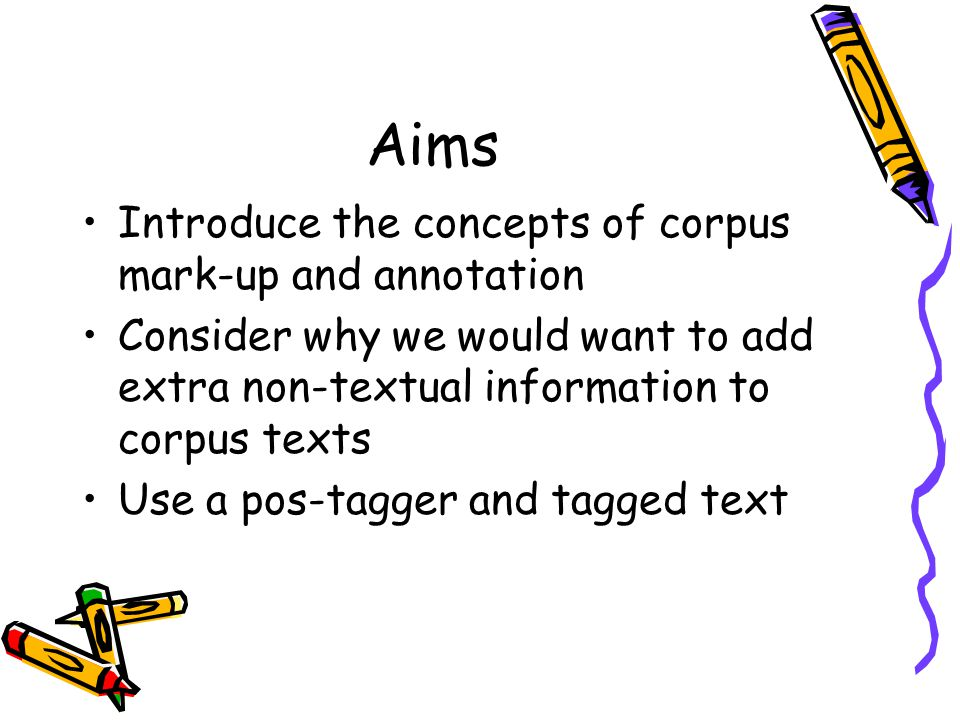 Aims Introduce the concepts of corpus mark-up and annotation Consider why we would want to add extra non-textual information to corpus texts Use a pos