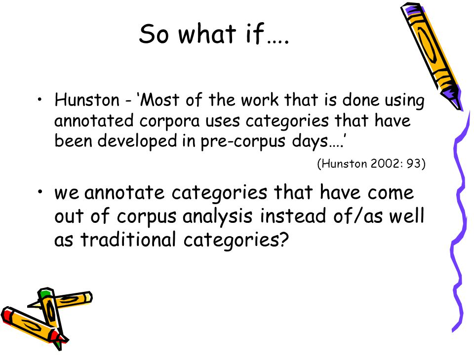 So what if…. Hunston - 'Most of the work that is done using annotated corpora uses categories that have been developed in pre-corpus days….' we annota