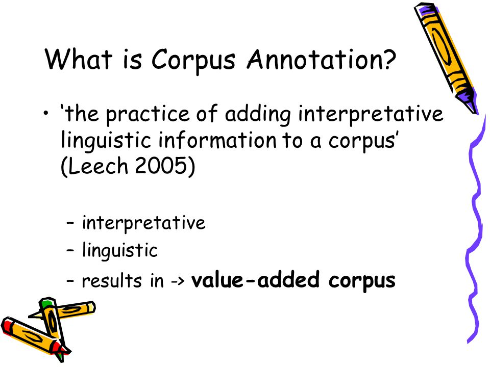 What is Corpus Annotation? 'the practice of adding interpretative linguistic information to a corpus' (Leech 2005) –interpretative –linguistic –result