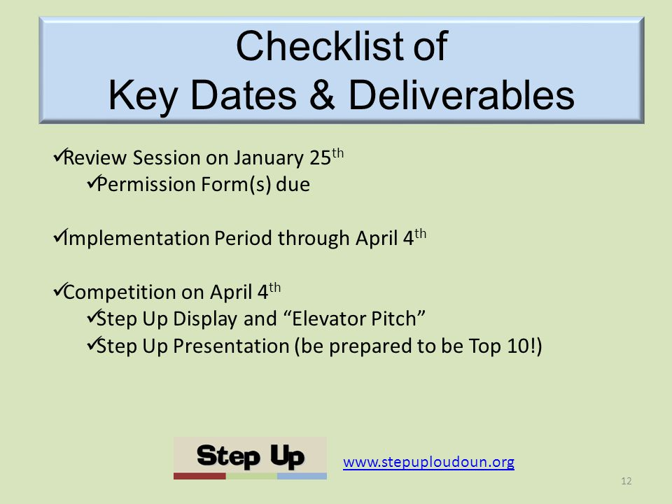 Checklist of Key Dates & Deliverables   Review Session on January 25 th Permission Form(s) due Implementation Period through April 4 th Competition on April 4 th Step Up Display and Elevator Pitch Step Up Presentation (be prepared to be Top 10!) 12