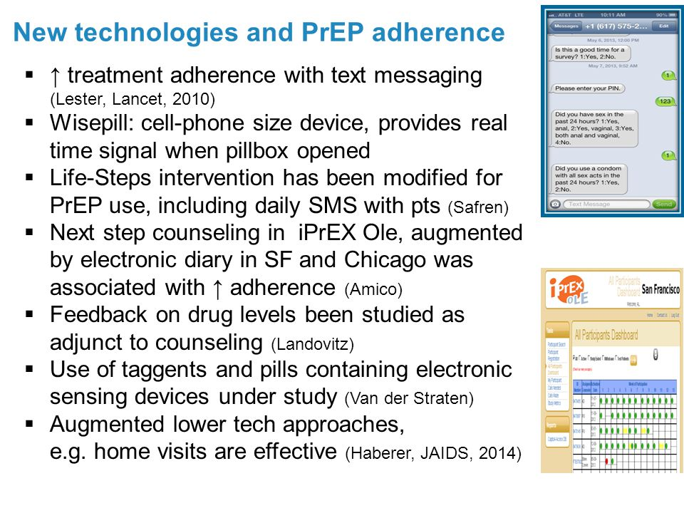 New technologies and PrEP adherence 24  ↑ treatment adherence with text messaging (Lester, Lancet, 2010)  Wisepill: cell-phone size device, provides real time signal when pillbox opened  Life-Steps intervention has been modified for PrEP use, including daily SMS with pts (Safren)  Next step counseling in iPrEX Ole, augmented by electronic diary in SF and Chicago was associated with ↑ adherence (Amico)  Feedback on drug levels been studied as adjunct to counseling (Landovitz)  Use of taggents and pills containing electronic sensing devices under study (Van der Straten)  Augmented lower tech approaches, e.g.