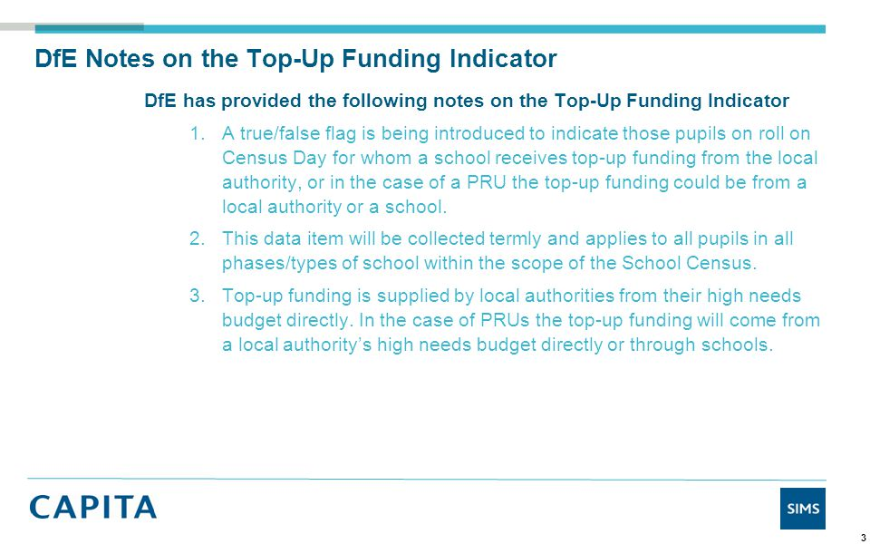 DfE Notes on the Top-Up Funding Indicator DfE has provided the following notes on the Top-Up Funding Indicator 4.In both cases the top-up funding relates to individual pupils and the time they are in the school or PRU, and is to meet the costs of their support which are additional to the support costs expected to be met from the school or PRU budget share.