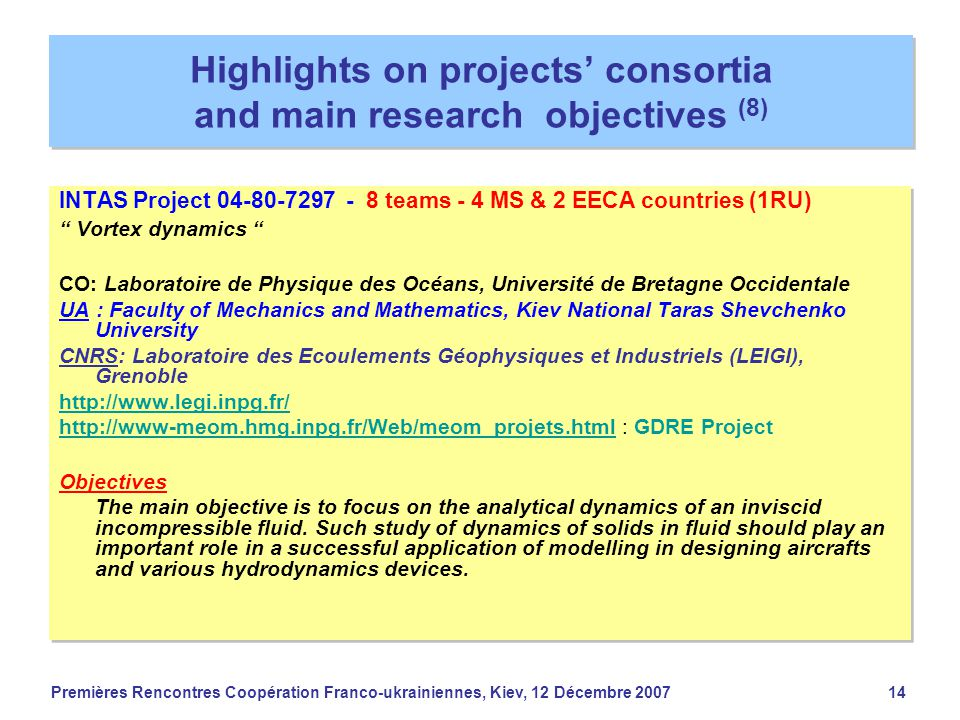 Premières Rencontres Coopération Franco-ukrainiennes, Kiev, 12 Décembre 200714 Highlights on projects' consortia and main research objectives (8) INTAS Project 04-80-7297 - 8 teams - 4 MS & 2 EECA countries (1RU) Vortex dynamics CO: Laboratoire de Physique des Océans, Université de Bretagne Occidentale UA : Faculty of Mechanics and Mathematics, Kiev National Taras Shevchenko University CNRS: Laboratoire des Ecoulements Géophysiques et Industriels (LEIGI), Grenoble http://www.legi.inpg.fr/ http://www-meom.hmg.inpg.fr/Web/meom_projets.htmlhttp://www-meom.hmg.inpg.fr/Web/meom_projets.html : GDRE Project Objectives The main objective is to focus on the analytical dynamics of an inviscid incompressible fluid.