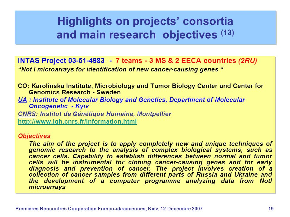 Premières Rencontres Coopération Franco-ukrainiennes, Kiev, 12 Décembre 200719 Highlights on projects' consortia and main research objectives (13) INTAS Project 03-51-4983 - 7 teams - 3 MS & 2 EECA countries (2RU) Not I microarrays for identification of new cancer-causing genes CO: Karolinska Institute, Microbiology and Tumor Biology Center and Center for Genomics Research - Sweden UA : Institute of Molecular Biology and Genetics, Department of Molecular Oncogenetic - Kyiv CNRS: Institut de Génétique Humaine, Montpellier http://www.igh.cnrs.fr/information.html Objectives The aim of the project is to apply completely new and unique techniques of genomic research to the analysis of complex biological systems, such as cancer cells.