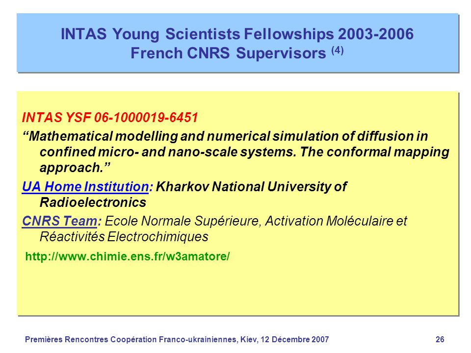 Premières Rencontres Coopération Franco-ukrainiennes, Kiev, 12 Décembre 200726 INTAS Young Scientists Fellowships 2003-2006 French CNRS Supervisors (4) INTAS YSF 06-1000019-6451 Mathematical modelling and numerical simulation of diffusion in confined micro- and nano-scale systems.