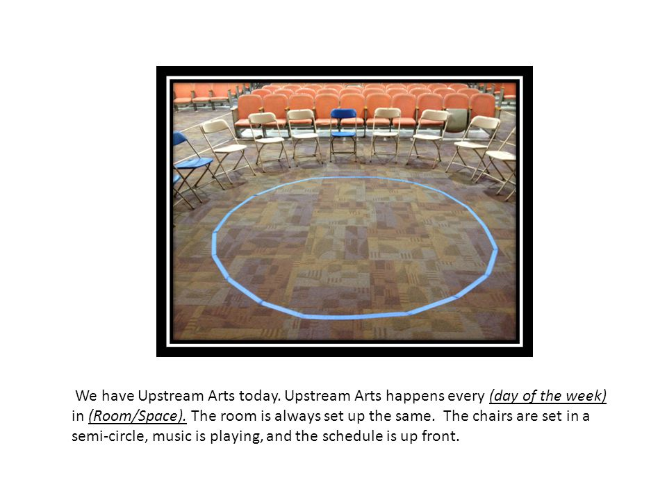 We have Upstream Arts today.Upstream Arts happens every (day of the week) in (Room/Space).
