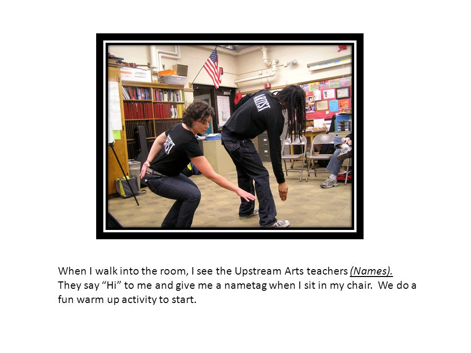 """When I walk into the room, I see the Upstream Arts teachers (Names). They say """"Hi"""" to me and give me a nametag when I sit in my chair. We do a fun war"""
