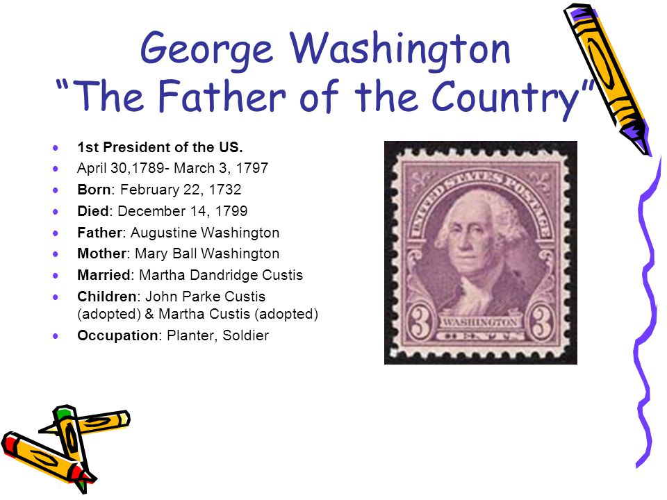 "George Washington ""The Father of the Country""  1st President of the US.  April 30,1789- March 3, 1797  Born: February 22, 1732  Died: December 14,"