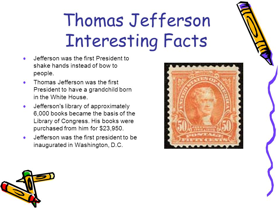 Thomas Jefferson Interesting Facts  Jefferson was the first President to shake hands instead of bow to people.