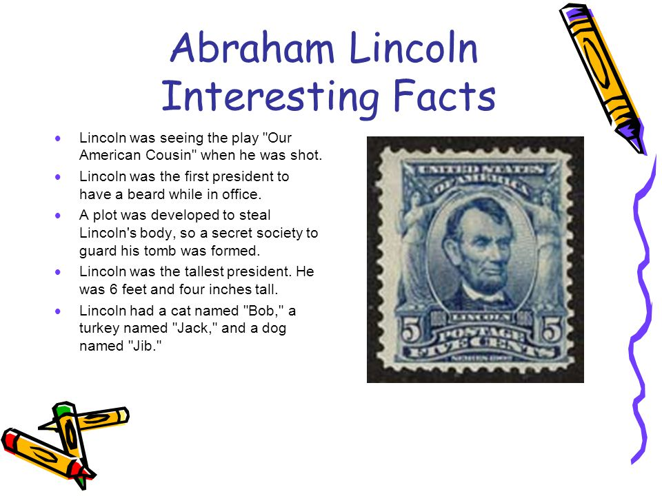 Abraham Lincoln Interesting Facts  Lincoln was seeing the play Our American Cousin when he was shot.