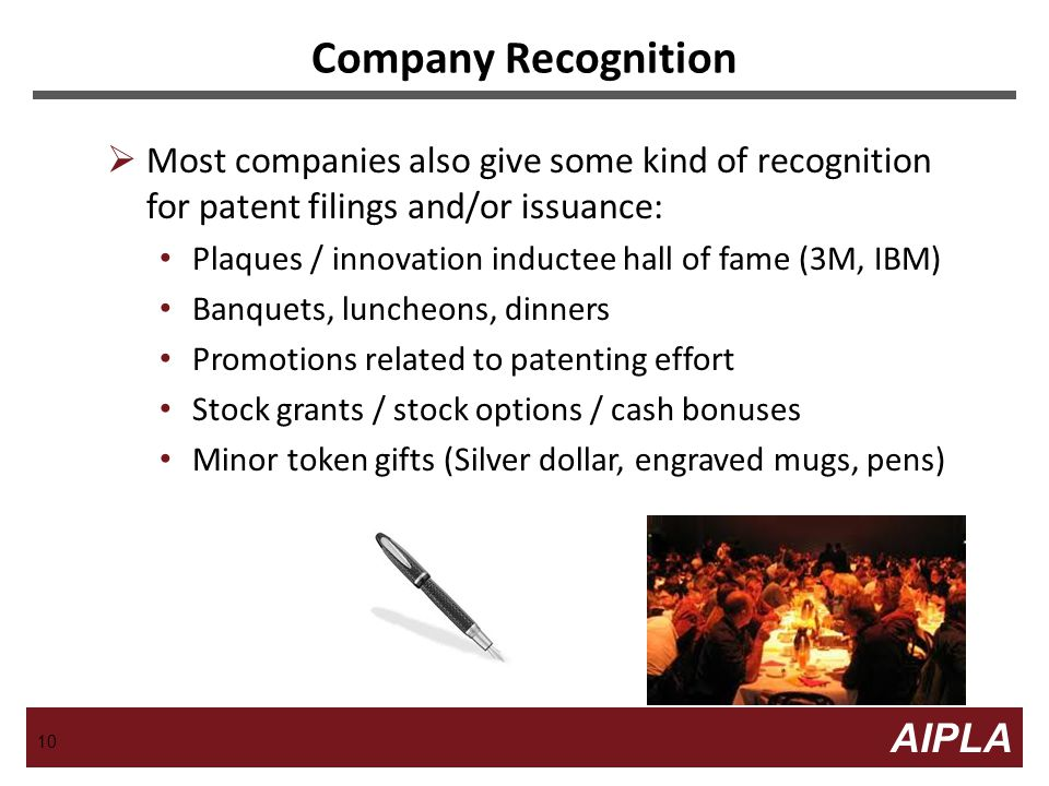 10 AIPLA Firm Logo  Most companies also give some kind of recognition for patent filings and/or issuance: Plaques / innovation inductee hall of fame (3M, IBM) Banquets, luncheons, dinners Promotions related to patenting effort Stock grants / stock options / cash bonuses Minor token gifts (Silver dollar, engraved mugs, pens) Company Recognition 10