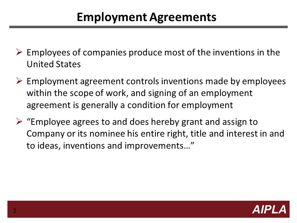 3 3 AIPLA Firm Logo Employment Agreements  Employees of companies produce most of the inventions in the United States  Employment agreement controls inventions made by employees within the scope of work, and signing of an employment agreement is generally a condition for employment  Employee agrees to and does hereby grant and assign to Company or its nominee his entire right, title and interest in and to ideas, inventions and improvements… 3