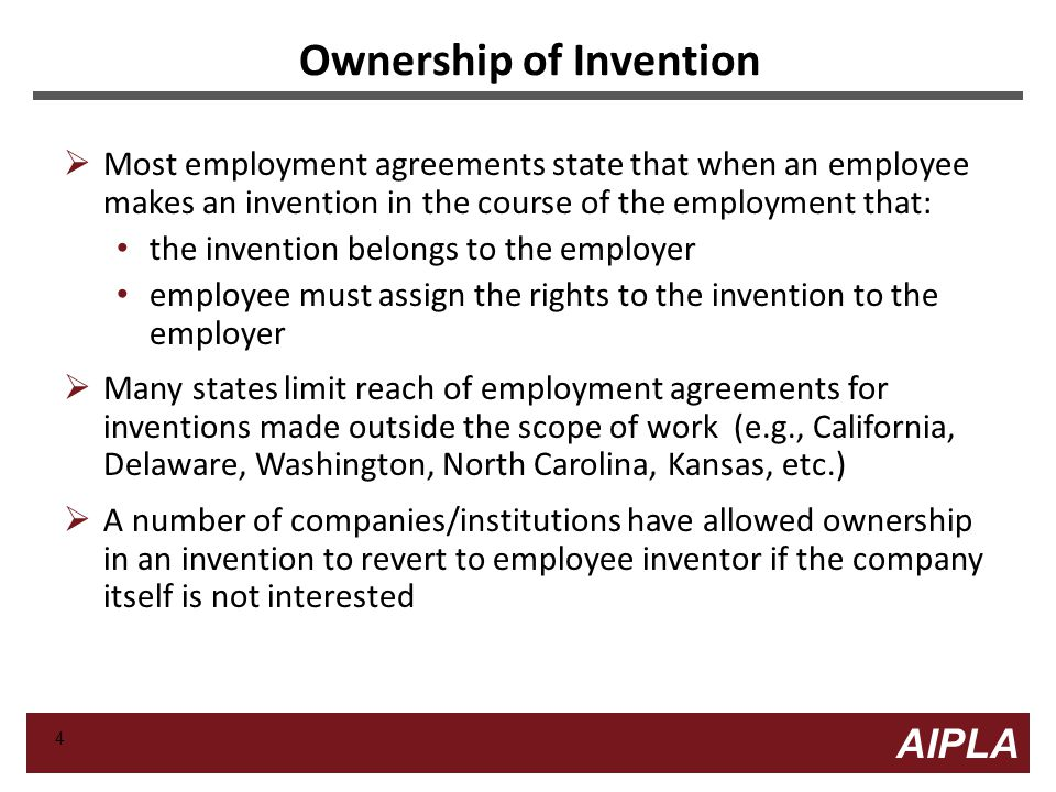 4 4 AIPLA Firm Logo Ownership of Invention  Most employment agreements state that when an employee makes an invention in the course of the employment that: the invention belongs to the employer employee must assign the rights to the invention to the employer  Many states limit reach of employment agreements for inventions made outside the scope of work (e.g., California, Delaware, Washington, North Carolina, Kansas, etc.)  A number of companies/institutions have allowed ownership in an invention to revert to employee inventor if the company itself is not interested 4