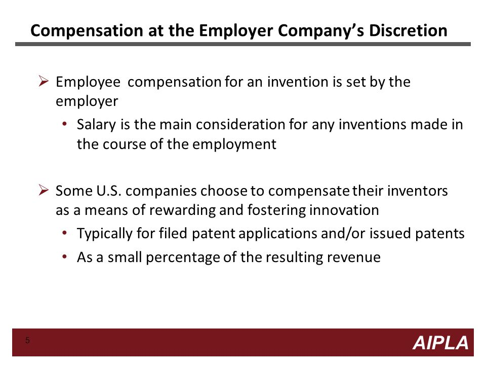 5 5 AIPLA Firm Logo Compensation at the Employer Company's Discretion  Employee compensation for an invention is set by the employer Salary is the main consideration for any inventions made in the course of the employment  Some U.S.