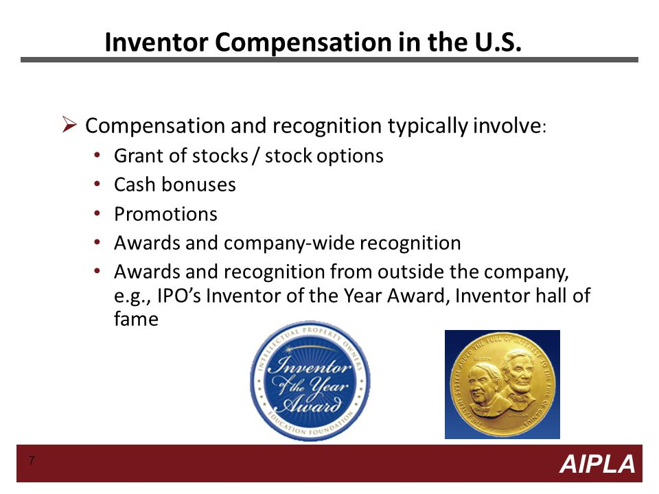 8 8 AIPLA Firm Logo Examples of Inventor Compensation  A major high tech company: First patent: $1500 when the application is filed Additional $500 if the patent is granted Any subsequent patents: $750 for filing and $500 if patent is granted Every 4 patents get an extra bonus of $1250 on top of other awards  Majority of companies tend not to provide any significant monetary compensation 8