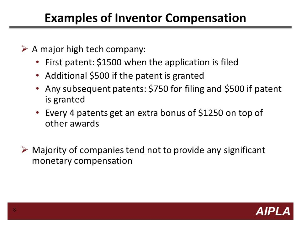 8 8 AIPLA Firm Logo Examples of Inventor Compensation  A major high tech company: First patent: $1500 when the application is filed Additional $500 if the patent is granted Any subsequent patents: $750 for filing and $500 if patent is granted Every 4 patents get an extra bonus of $1250 on top of other awards  Majority of companies tend not to provide any significant monetary compensation 8