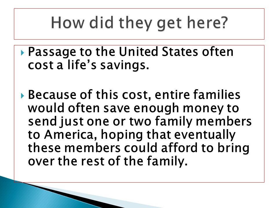  Passage to the United States often cost a life's savings.  Because of this cost, entire families would often save enough money to send just one or
