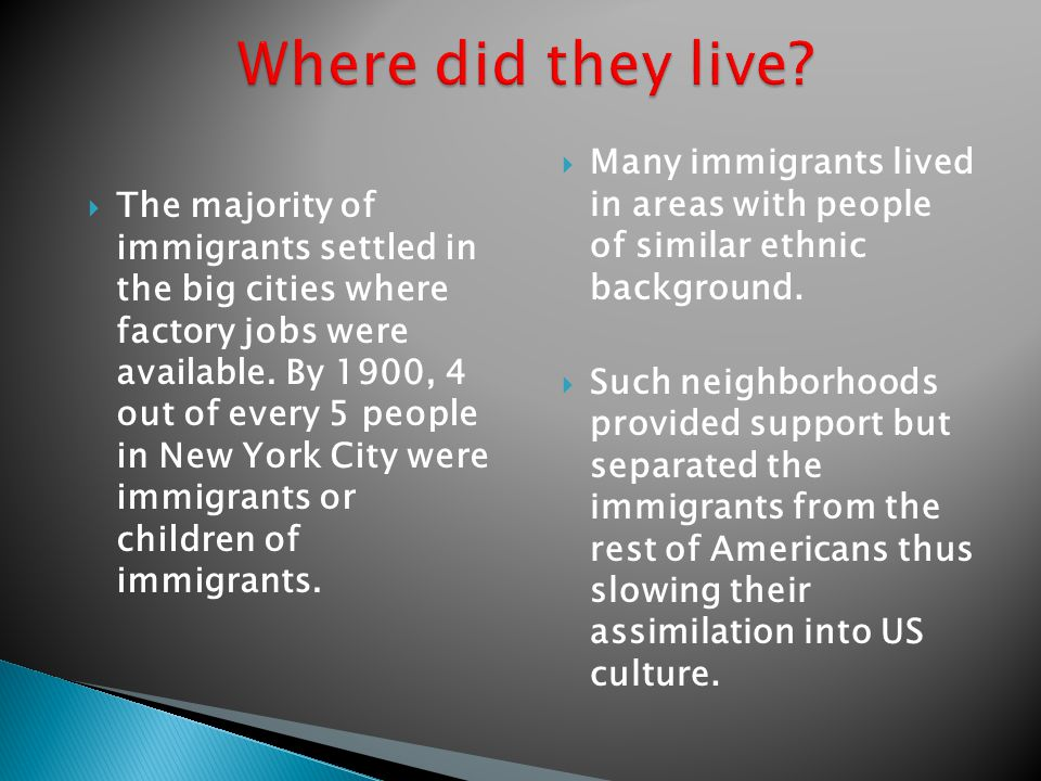  The majority of immigrants settled in the big cities where factory jobs were available. By 1900, 4 out of every 5 people in New York City were immig