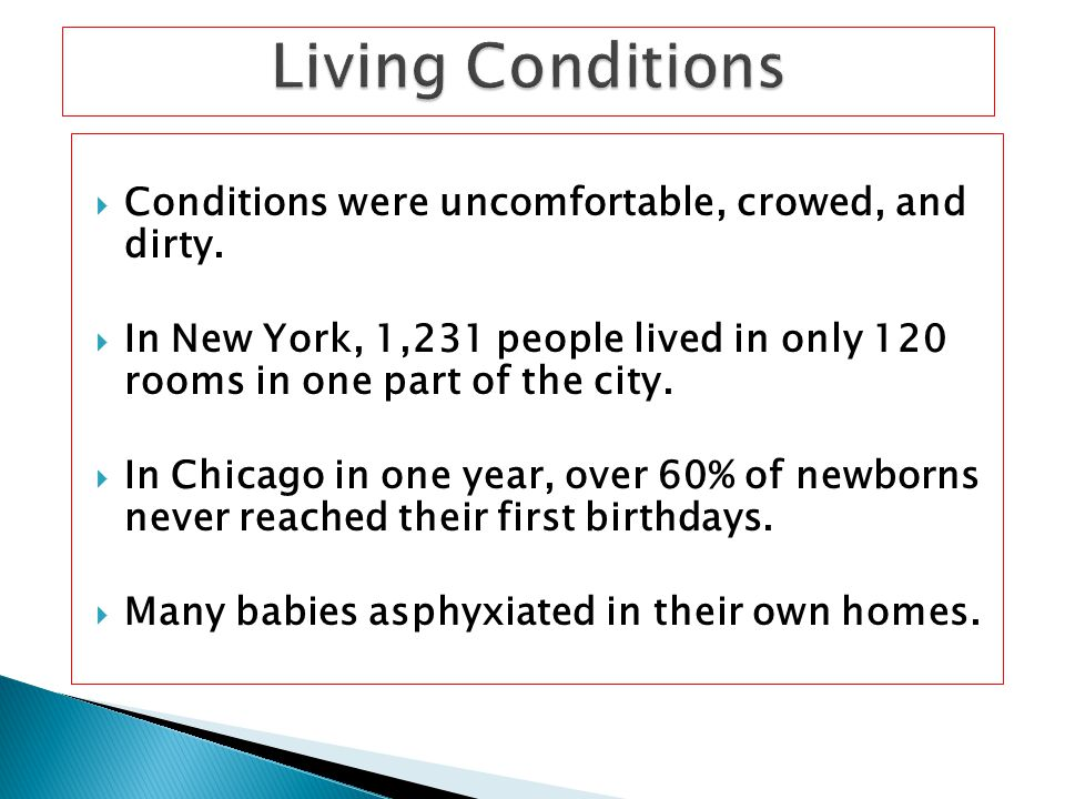  Conditions were uncomfortable, crowed, and dirty.  In New York, 1,231 people lived in only 120 rooms in one part of the city.  In Chicago in one y