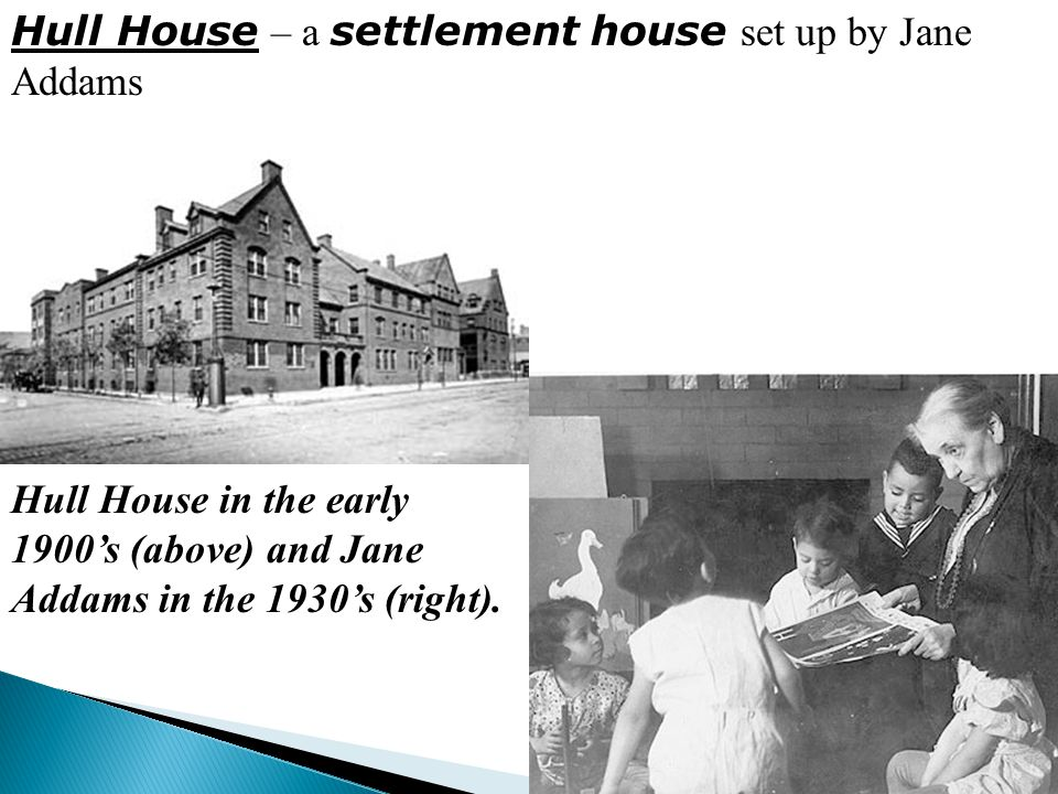 Hull House in the early 1900's (above) and Jane Addams in the 1930's (right). Hull House – a settlement house set up by Jane Addams