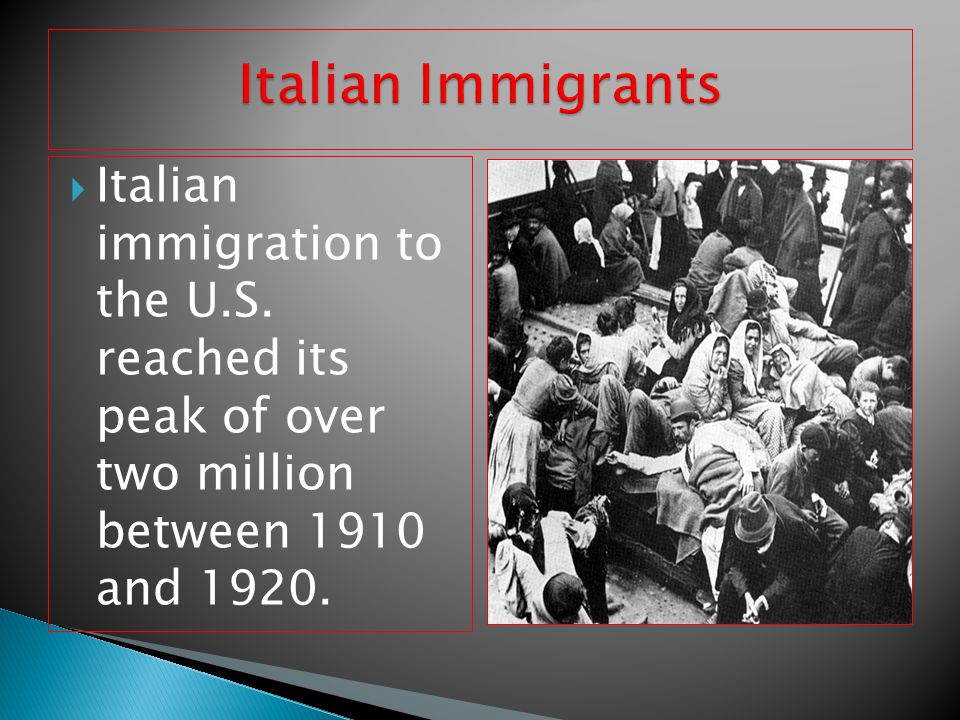 Italian immigration to the U.S. reached its peak of over two million between 1910 and 1920.