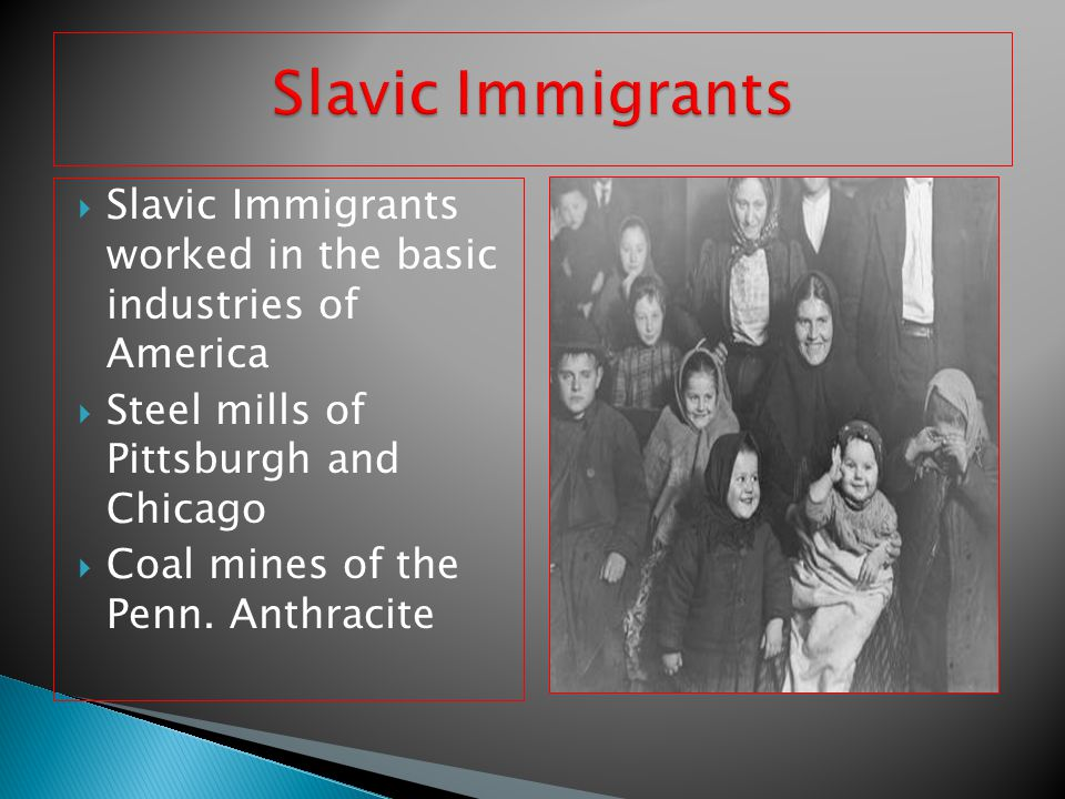  Slavic Immigrants worked in the basic industries of America  Steel mills of Pittsburgh and Chicago  Coal mines of the Penn. Anthracite