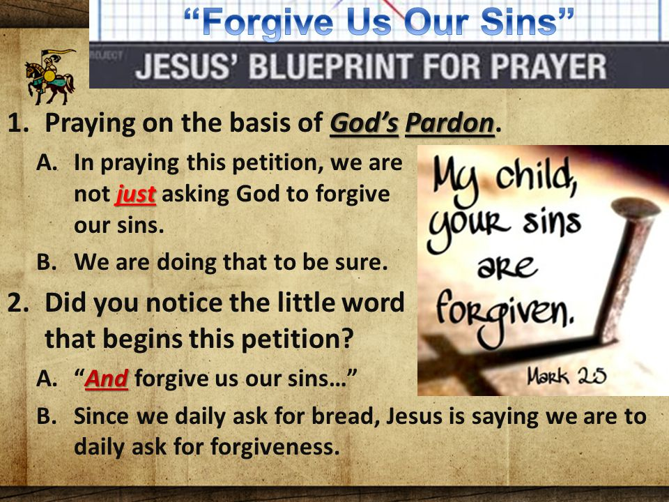 The Lord's Blueprint For Prayer God's Pardon 1.Praying on the basis of God's Pardon. just A.In praying this petition, we are not just asking God to fo