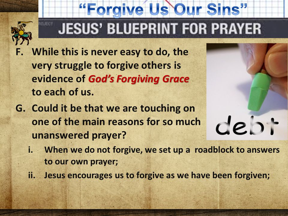 The Lord's Blueprint For Prayer God's Forgiving Grace F.While this is never easy to do, the very struggle to forgive others is evidence of God's Forgiving Grace to each of us.