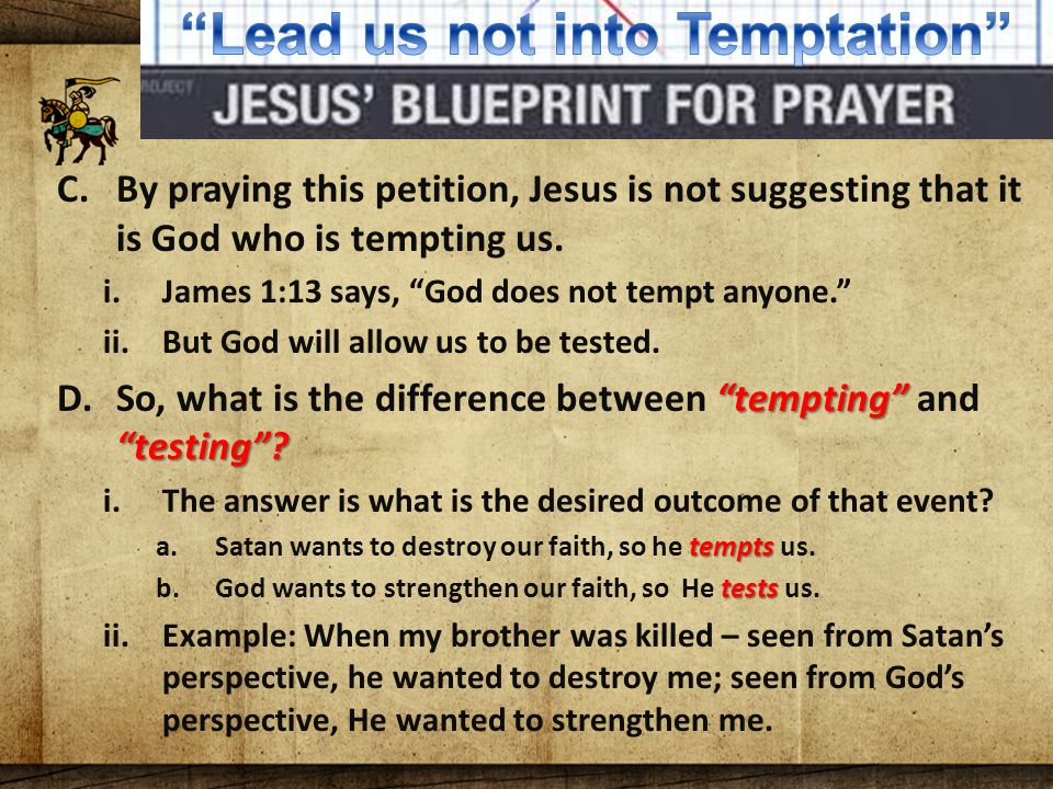 The Lord's Blueprint For Prayer C.By praying this petition, Jesus is not suggesting that it is God who is tempting us.