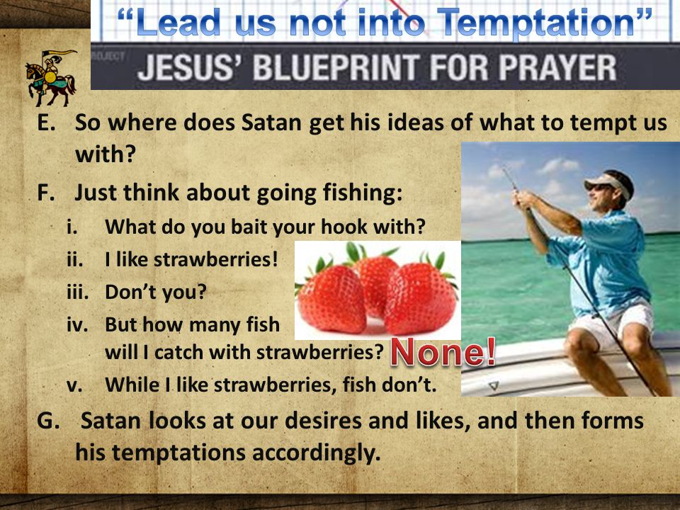 The Lord's Blueprint For Prayer E.So where does Satan get his ideas of what to tempt us with.
