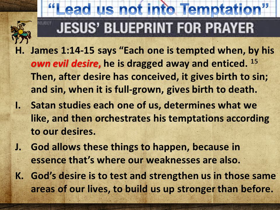 The Lord's Blueprint For Prayer own evil desire, H.James 1:14-15 says Each one is tempted when, by his own evil desire, he is dragged away and enticed.
