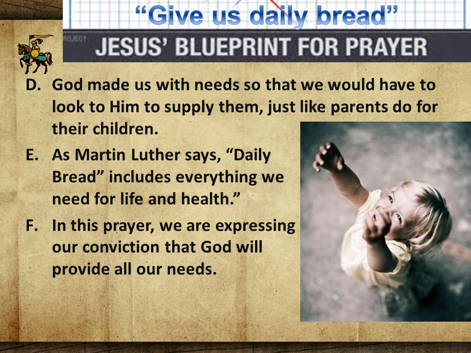 The Lord's Blueprint For Prayer D.God made us with needs so that we would have to look to Him to supply them, just like parents do for their children.