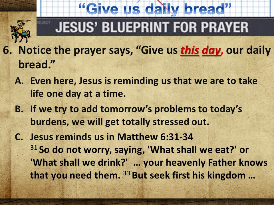 The Lord's Blueprint For Prayer this day 6.Notice the prayer says, Give us this day, our daily bread. A.Even here, Jesus is reminding us that we are to take life one day at a time.