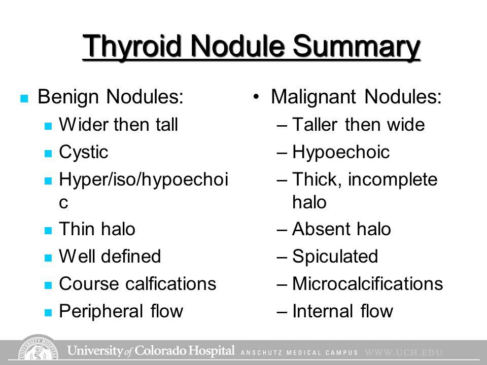 Thyroid Nodule Summary Benign Nodules: Wider then tall Cystic Hyper/iso/hypoechoi c Thin halo Well defined Course calfications Peripheral flow Maligna