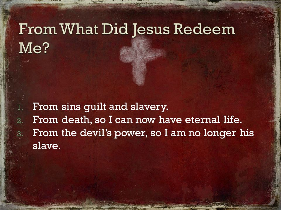 1. From sins guilt and slavery. 2. From death, so I can now have eternal life.