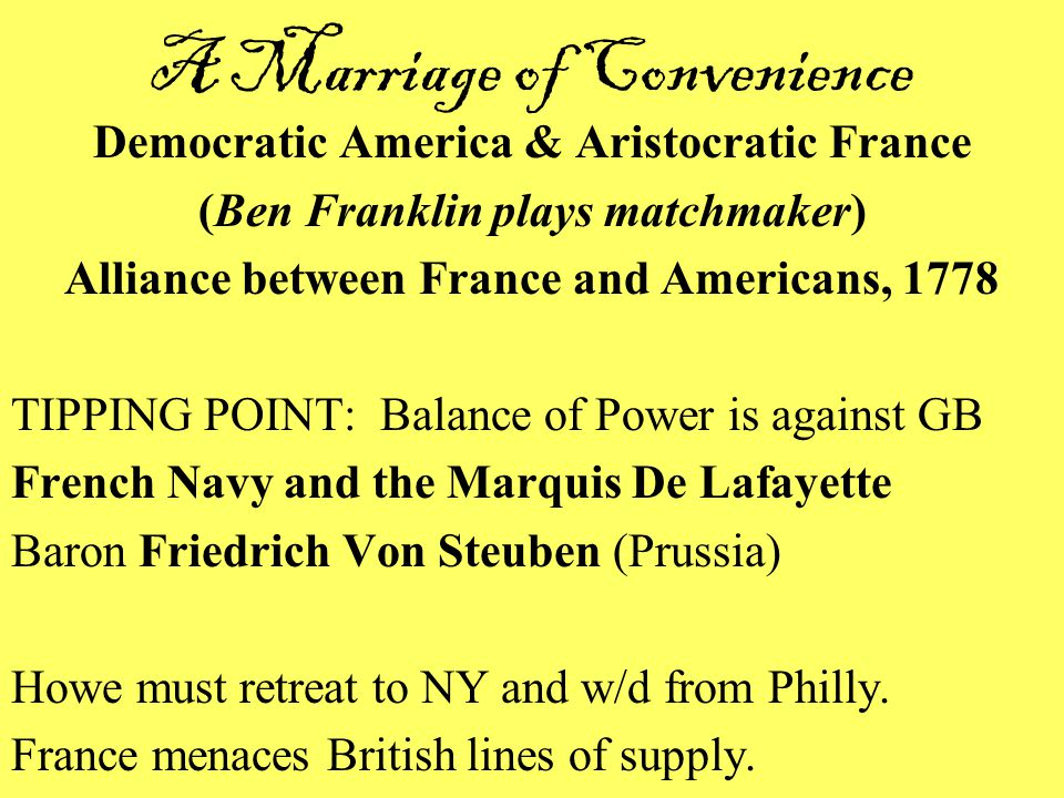 A Marriage of Convenience Democratic America & Aristocratic France (Ben Franklin plays matchmaker) Alliance between France and Americans, 1778 TIPPING POINT: Balance of Power is against GB French Navy and the Marquis De Lafayette Baron Friedrich Von Steuben (Prussia) Howe must retreat to NY and w/d from Philly.