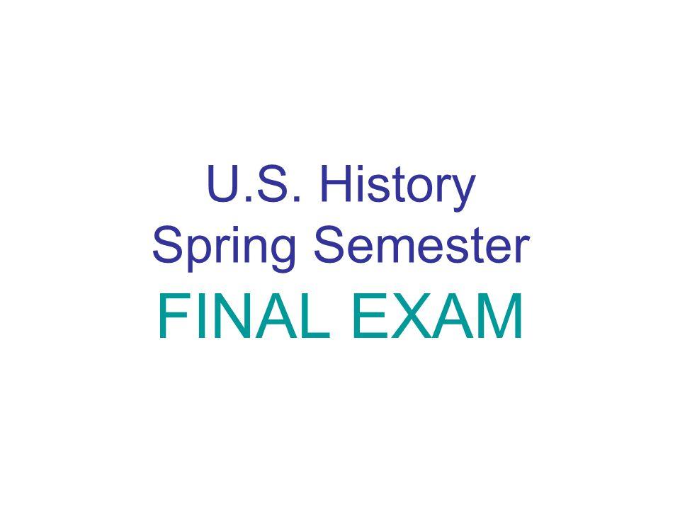 U.S. History Spring Semester FINAL EXAM