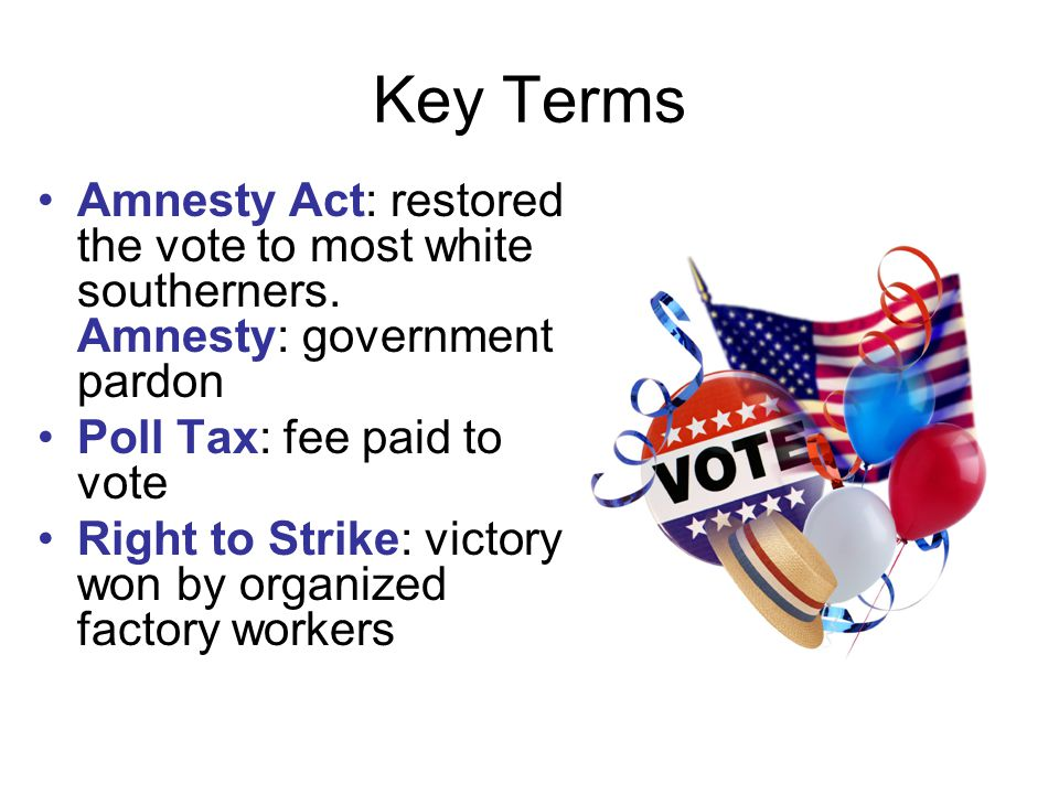 Key Terms Amnesty Act: restored the vote to most white southerners.