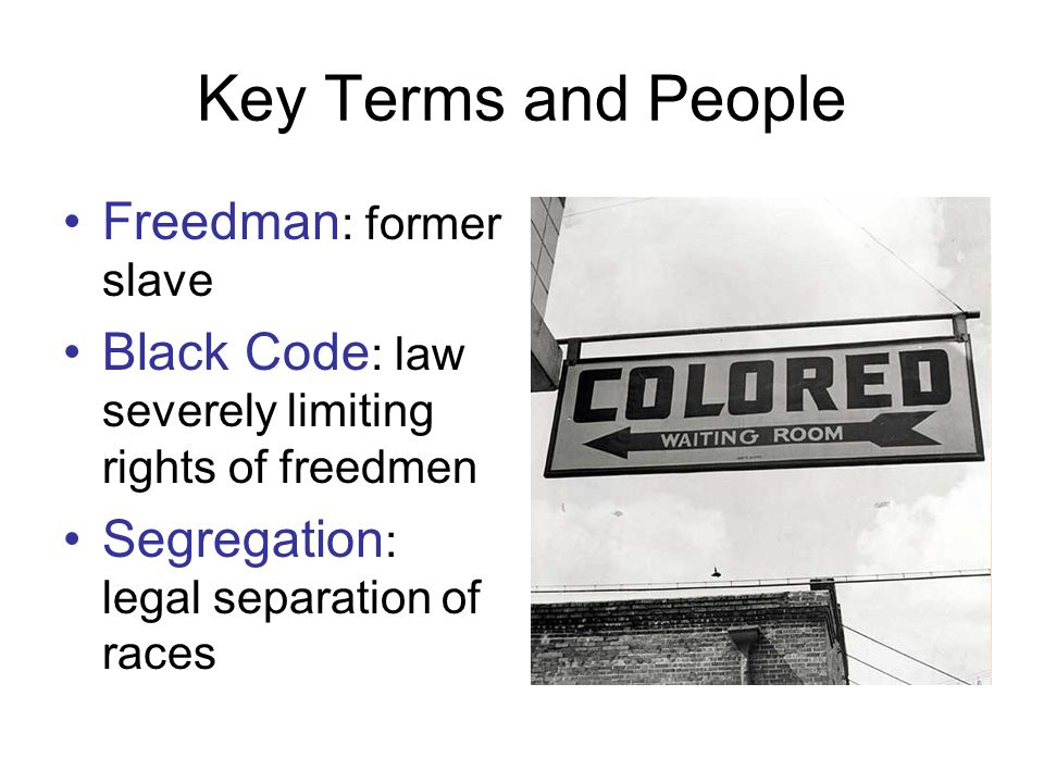 Key Terms and People Freedman : former slave Black Code : law severely limiting rights of freedmen Segregation : legal separation of races