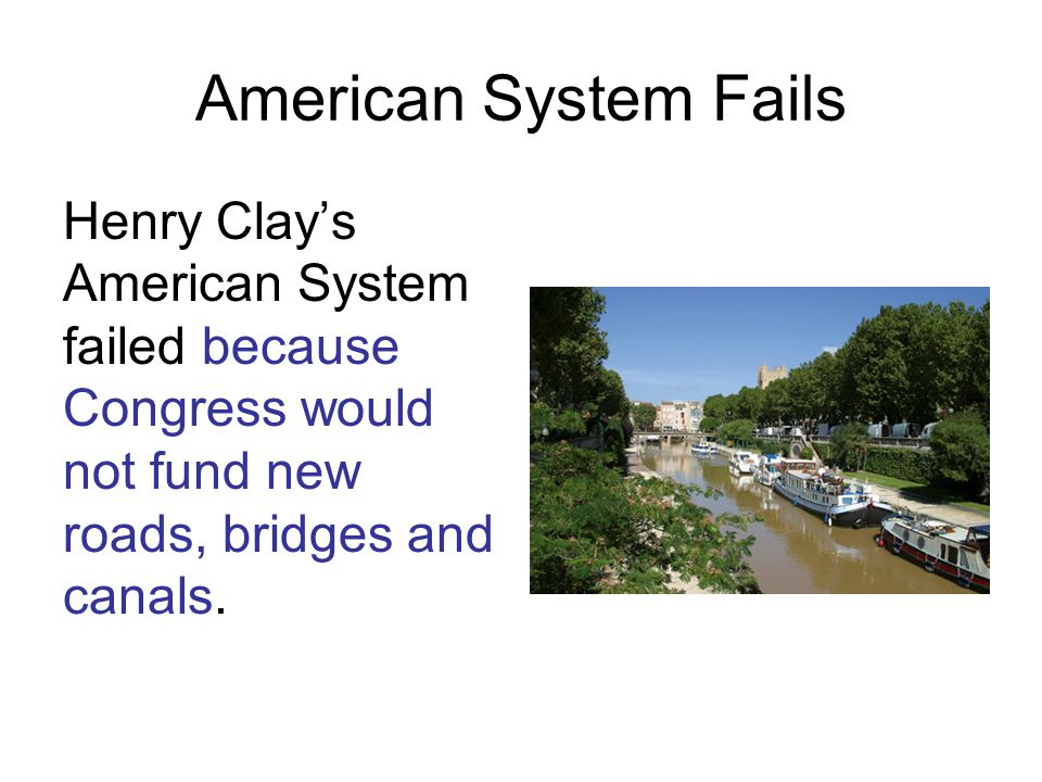 American System Fails Henry Clay's American System failed because Congress would not fund new roads, bridges and canals.