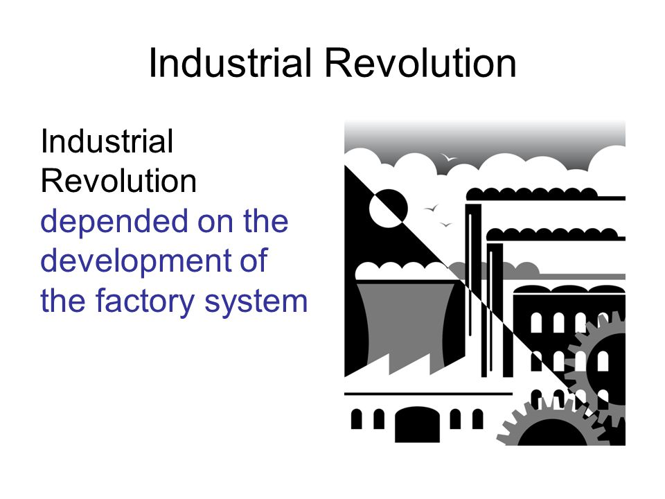 Industrial Revolution Industrial Revolution depended on the development of the factory system