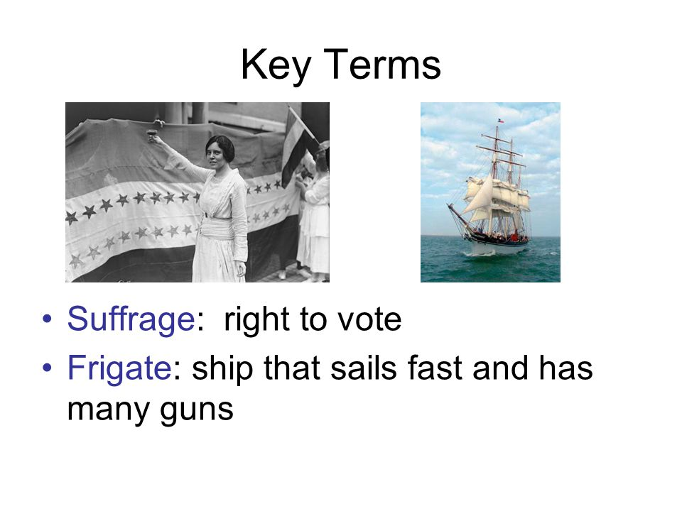 Key Terms Suffrage: right to vote Frigate: ship that sails fast and has many guns