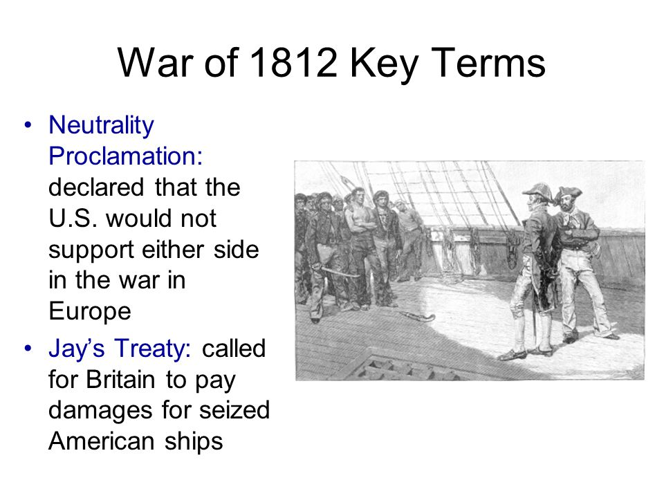 War of 1812 Key Terms Neutrality Proclamation: declared that the U.S.