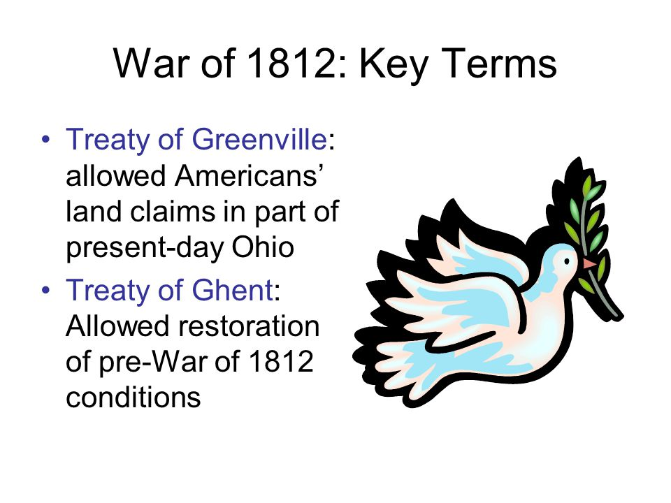 War of 1812: Key Terms Treaty of Greenville: allowed Americans' land claims in part of present-day Ohio Treaty of Ghent: Allowed restoration of pre-War of 1812 conditions