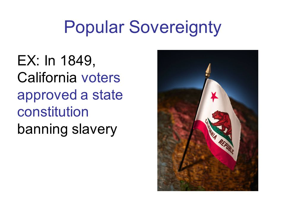 Popular Sovereignty EX: In 1849, California voters approved a state constitution banning slavery
