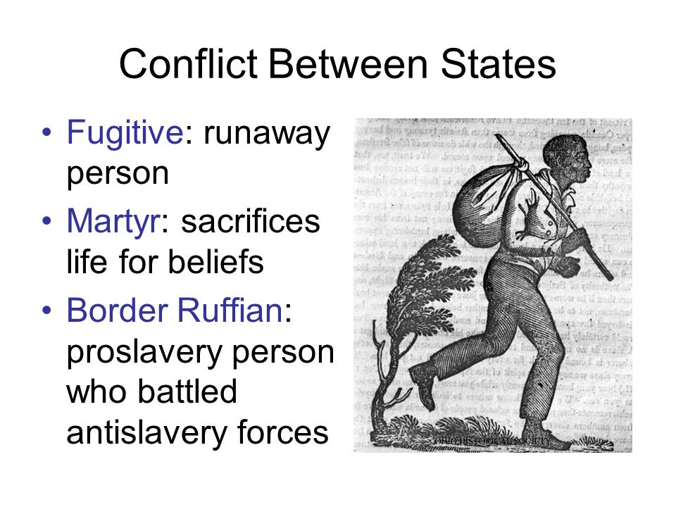 Conflict Between States Fugitive: runaway person Martyr: sacrifices life for beliefs Border Ruffian: proslavery person who battled antislavery forces
