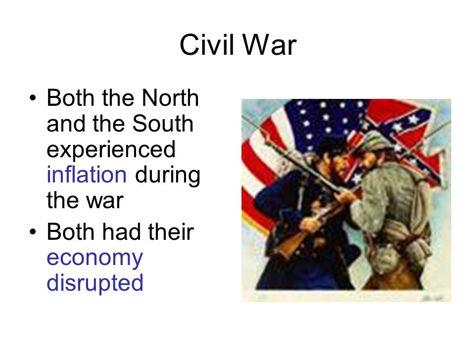 Civil War Both the North and the South experienced inflation during the war Both had their economy disrupted