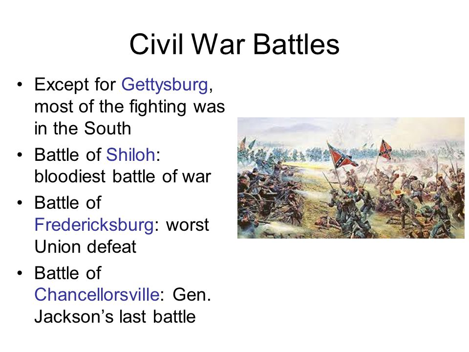 Civil War Battles Except for Gettysburg, most of the fighting was in the South Battle of Shiloh: bloodiest battle of war Battle of Fredericksburg: worst Union defeat Battle of Chancellorsville: Gen.